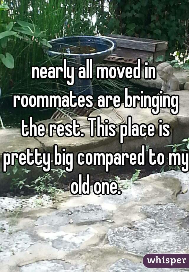 nearly all moved in roommates are bringing the rest. This place is pretty big compared to my old one.
