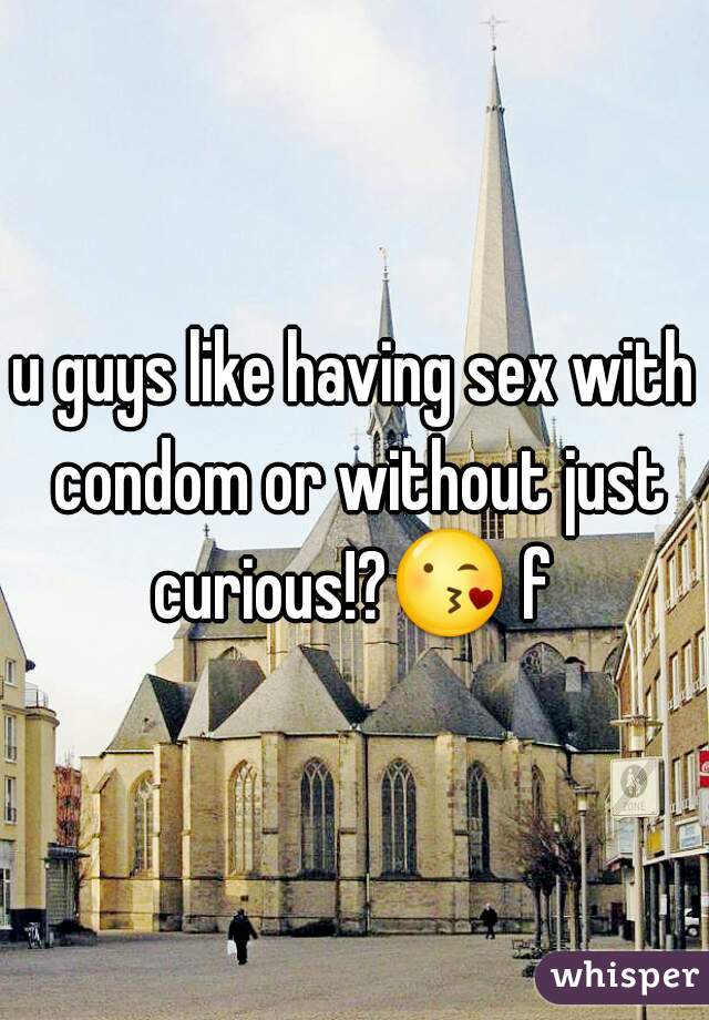 u guys like having sex with condom or without just curious!?😘 f