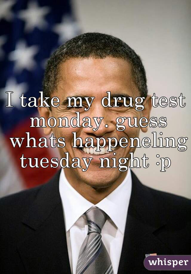 I take my drug test monday. guess whats happeneling tuesday night :p