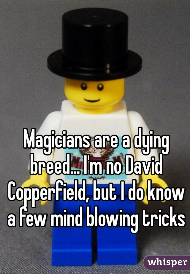 Magicians are a dying breed... I'm no David Copperfield, but I do know a few mind blowing tricks