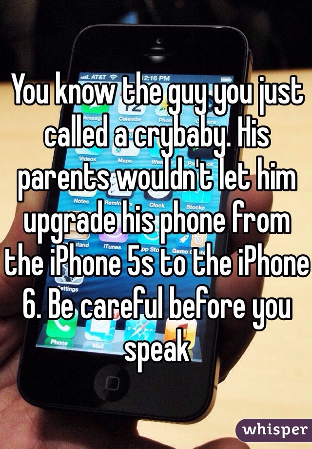 You know the guy you just called a crybaby. His parents wouldn't let him upgrade his phone from the iPhone 5s to the iPhone 6. Be careful before you speak