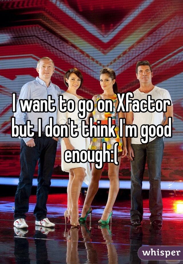 I want to go on Xfactor but I don't think I'm good enough:(