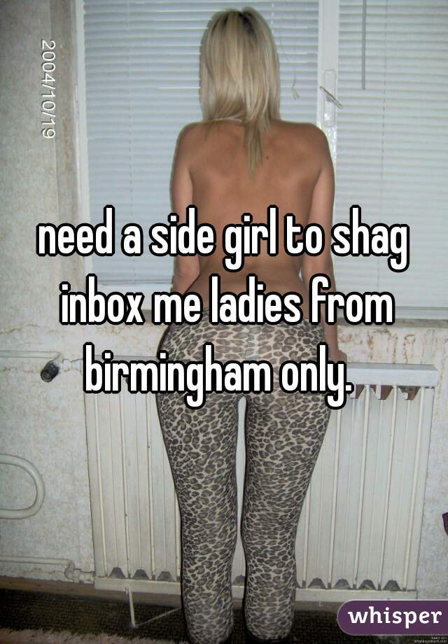 need a side girl to shag inbox me ladies from birmingham only.