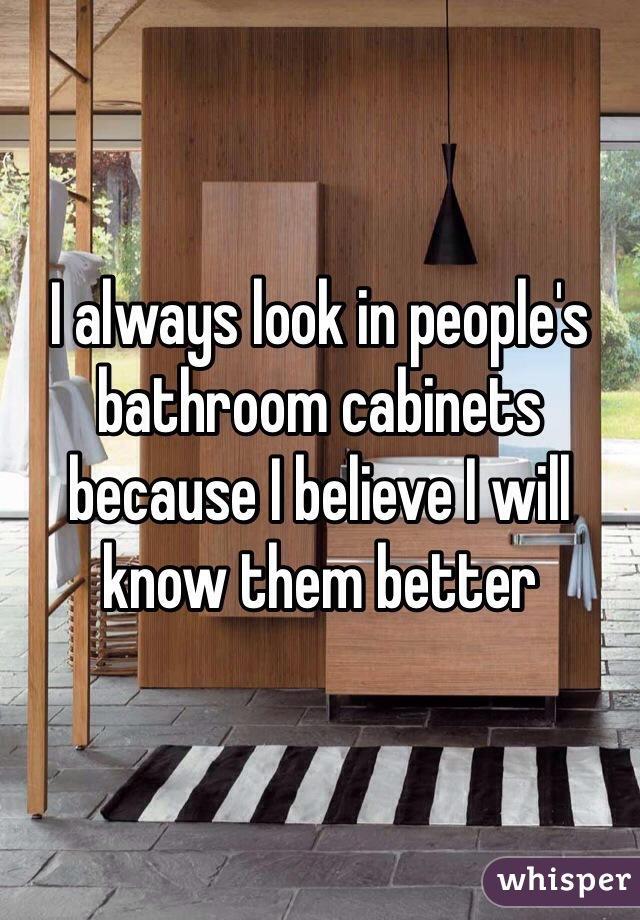 I always look in people's bathroom cabinets because I believe I will know them better