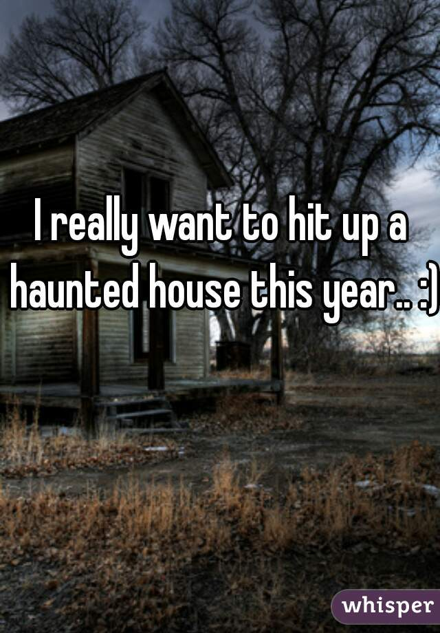 I really want to hit up a haunted house this year.. :)