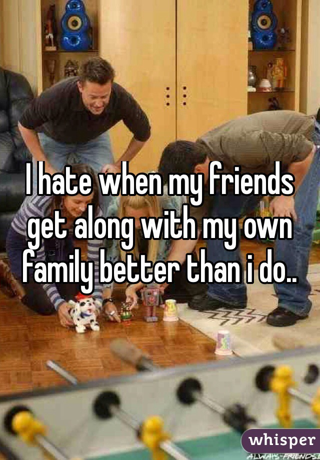 I hate when my friends get along with my own family better than i do..