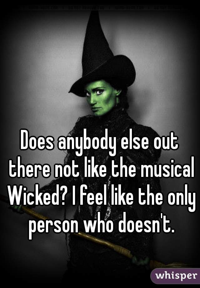 Does anybody else out there not like the musical Wicked? I feel like the only person who doesn't.