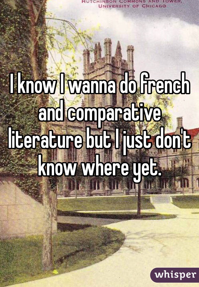 I know I wanna do french and comparative literature but I just don't know where yet.