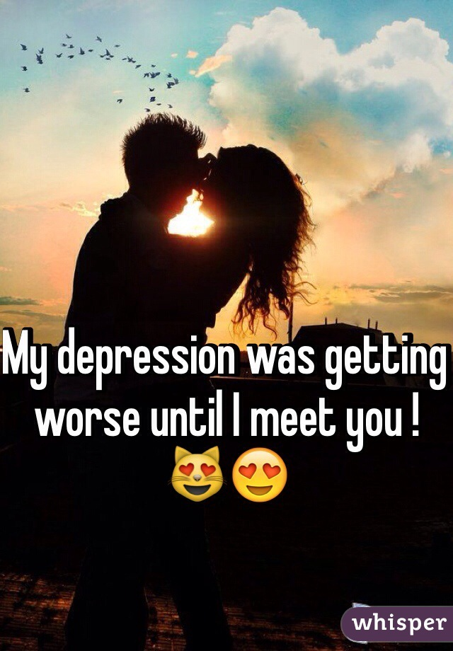 My depression was getting worse until I meet you ! 😻😍