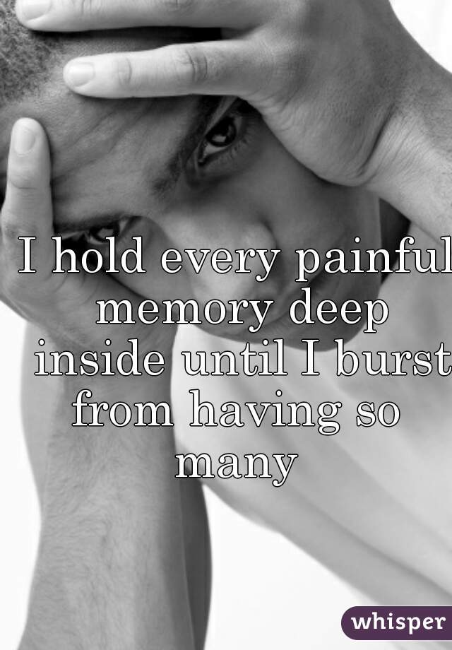 I hold every painful memory deep inside until I burst from having so  many