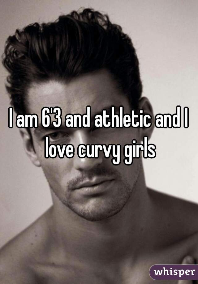 I am 6'3 and athletic and I love curvy girls