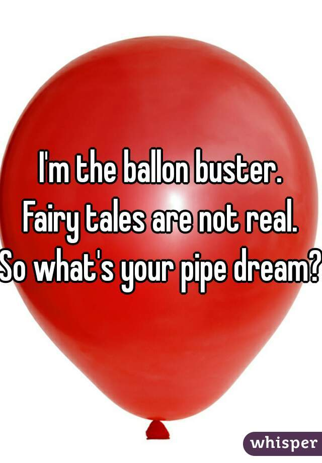 I'm the ballon buster. Fairy tales are not real. So what's your pipe dream?