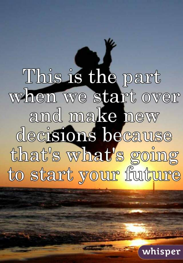 This is the part when we start over and make new decisions because that's what's going to start your future.