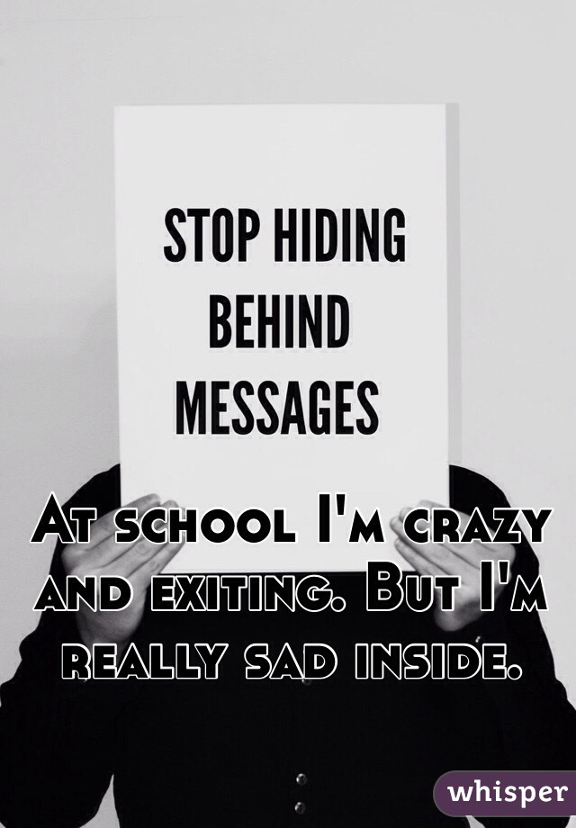 At school I'm crazy and exiting. But I'm really sad inside.