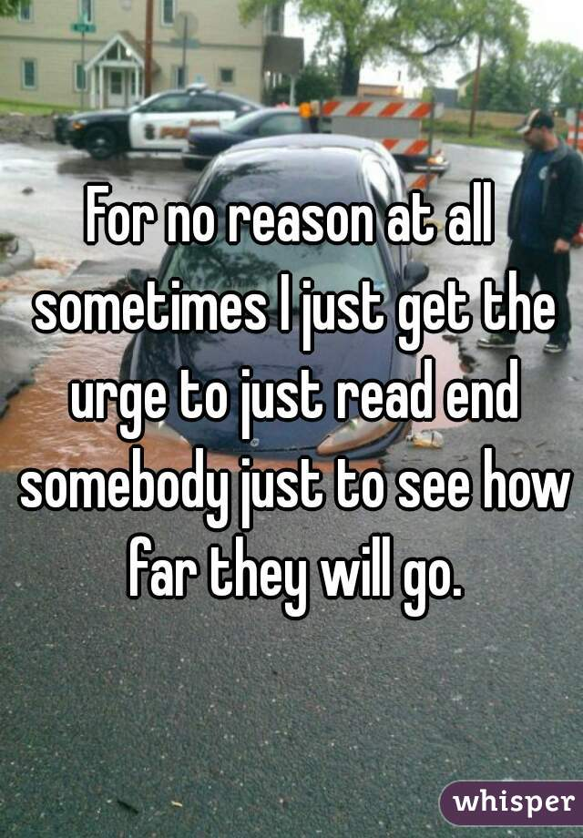 For no reason at all sometimes I just get the urge to just read end somebody just to see how far they will go.