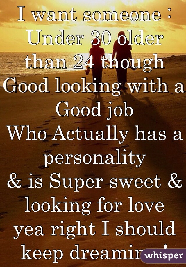 I want someone : Under 30 older than 24 though Good looking with a Good job  Who Actually has a personality & is Super sweet & looking for love  yea right I should keep dreaming !