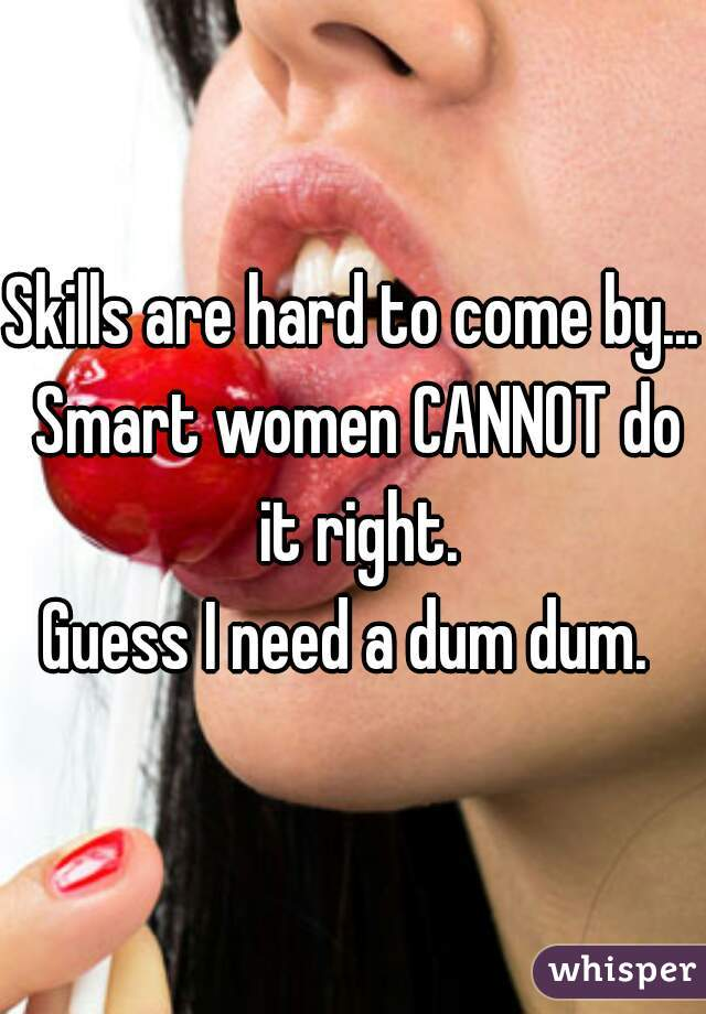 Skills are hard to come by... Smart women CANNOT do it right. Guess I need a dum dum.