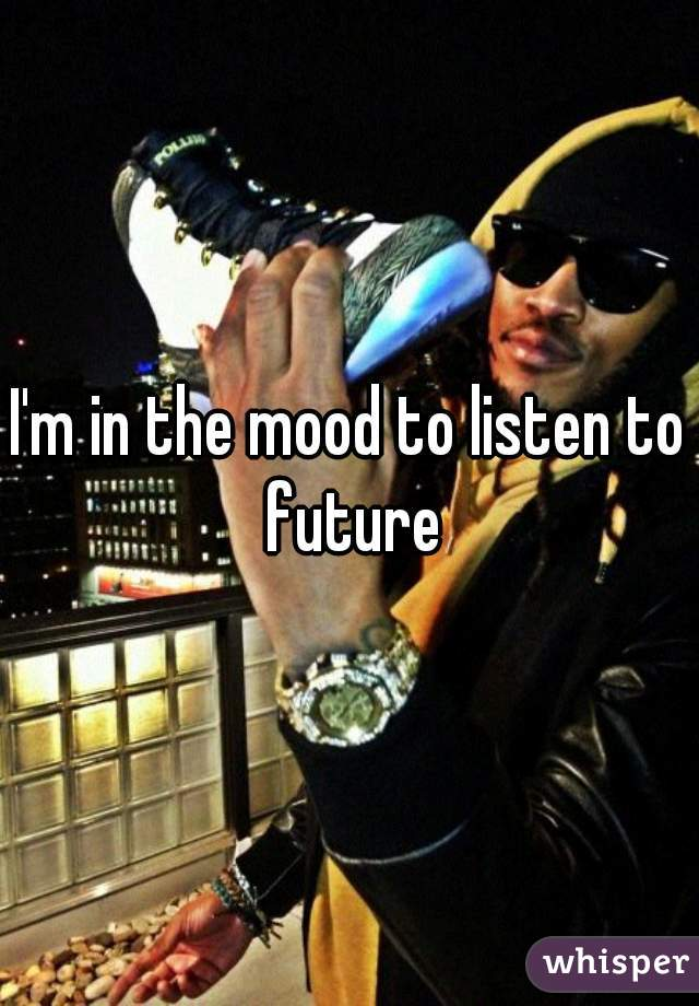I'm in the mood to listen to future