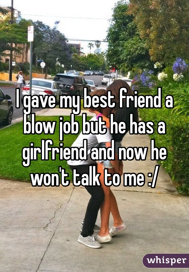 I gave my best friend a blow job but he has a girlfriend and now he won't talk to me :/