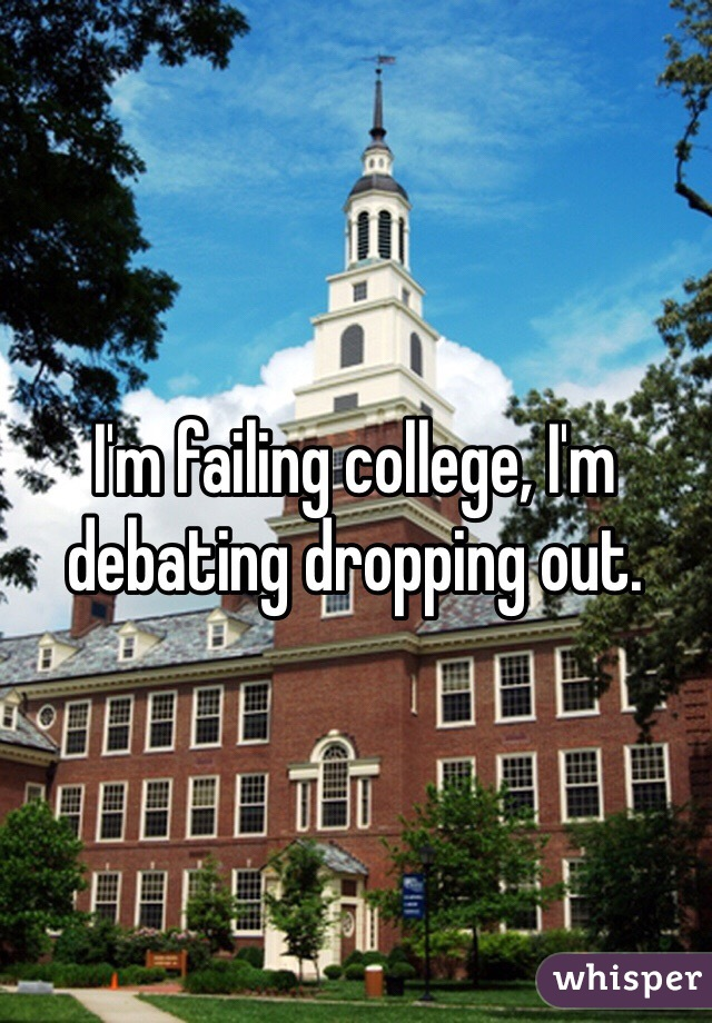 I'm failing college, I'm debating dropping out.