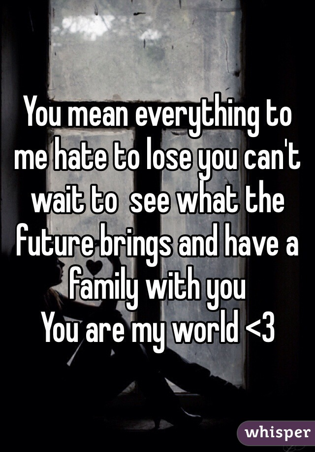 You mean everything to me hate to lose you can't wait to  see what the future brings and have a family with you  You are my world <3