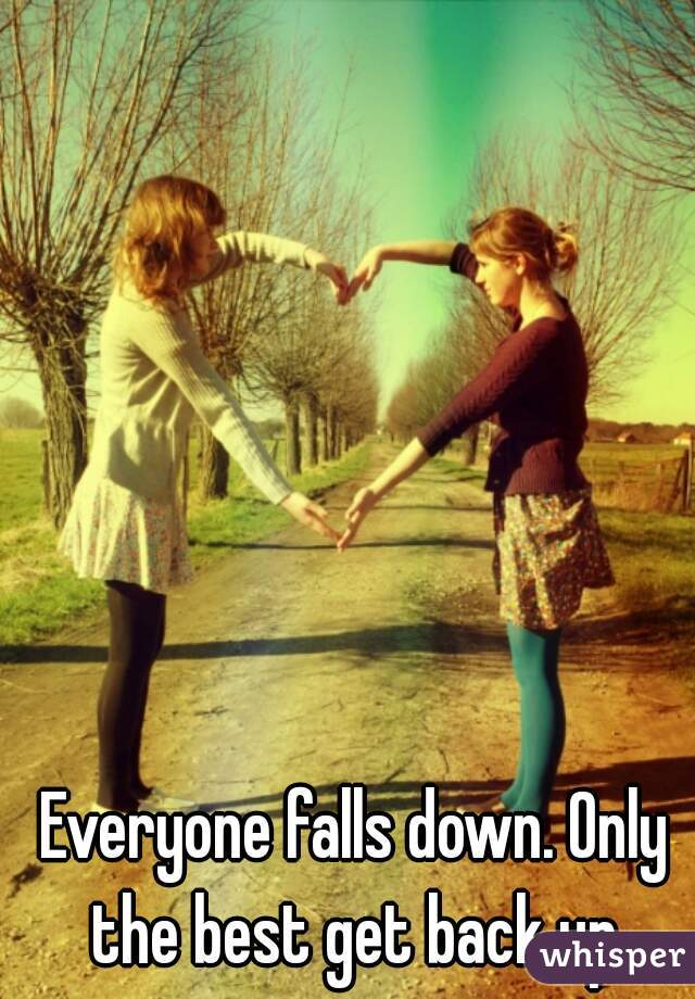 Everyone falls down. Only the best get back up.