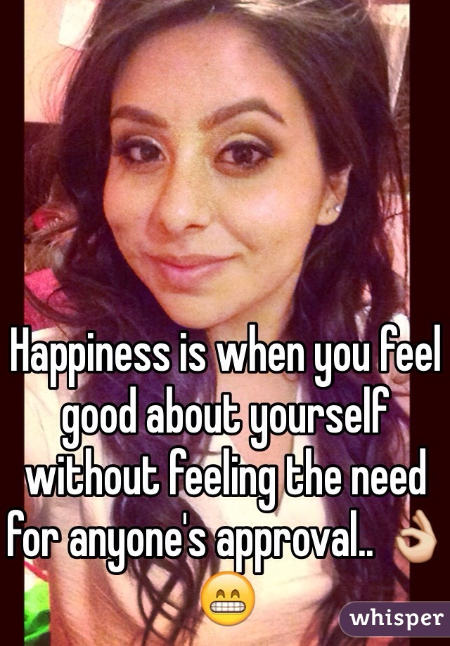 Happiness is when you feel good about yourself without feeling the need for anyone's approval.. 👌😁