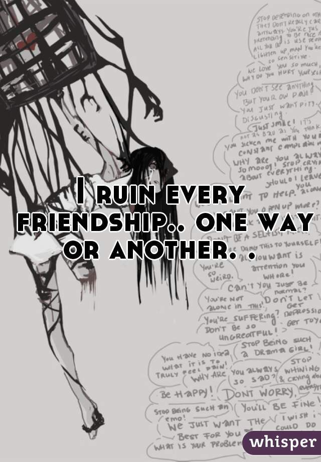 I ruin every friendship.. one way or another. .