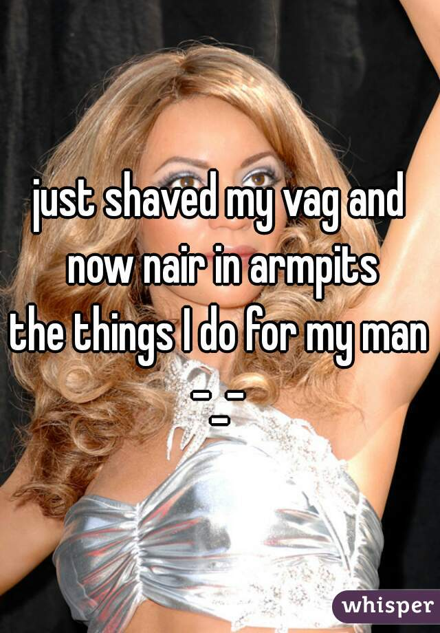 just shaved my vag and now nair in armpits  the things I do for my man -_-