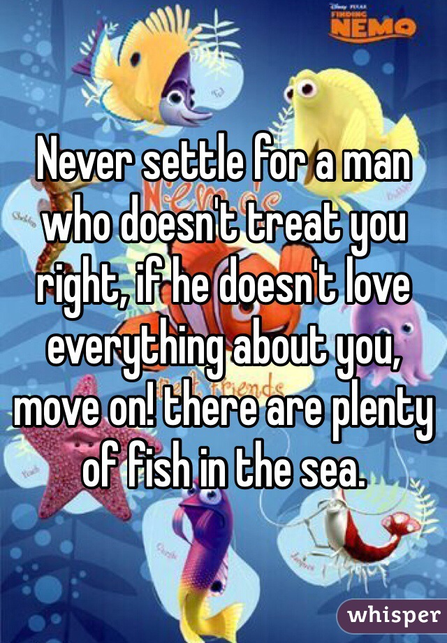 Never settle for a man who doesn't treat you right, if he doesn't love everything about you, move on! there are plenty of fish in the sea.