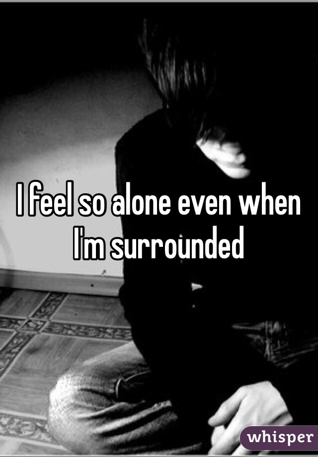 I feel so alone even when I'm surrounded
