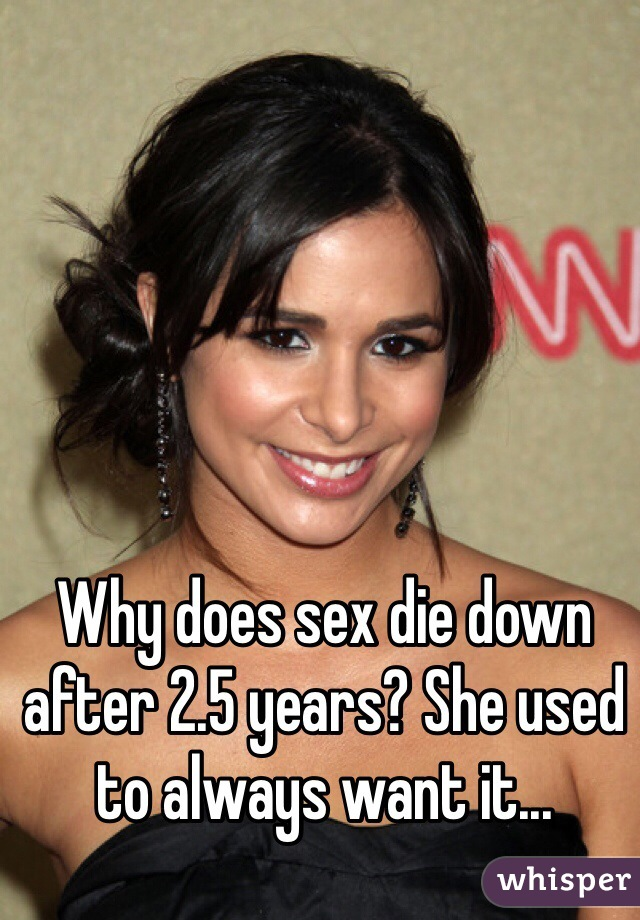 Why does sex die down after 2.5 years? She used to always want it...