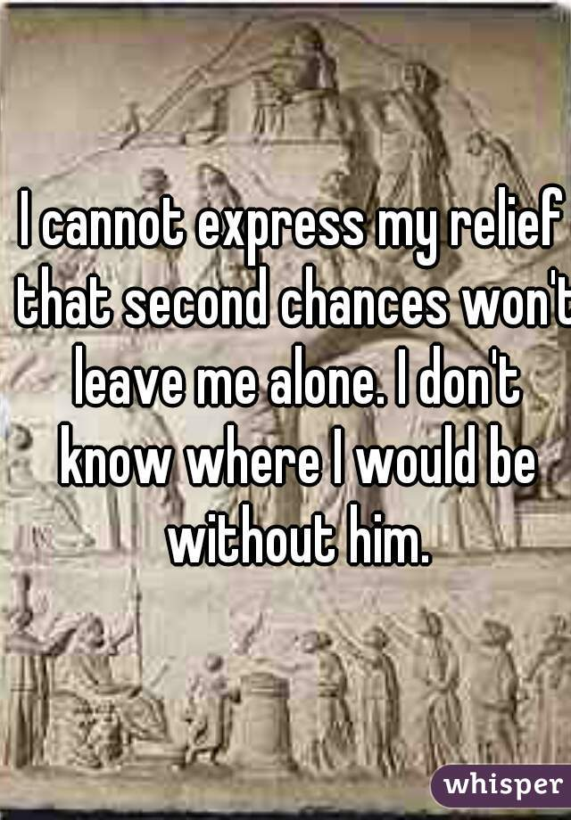 I cannot express my relief that second chances won't leave me alone. I don't know where I would be without him.