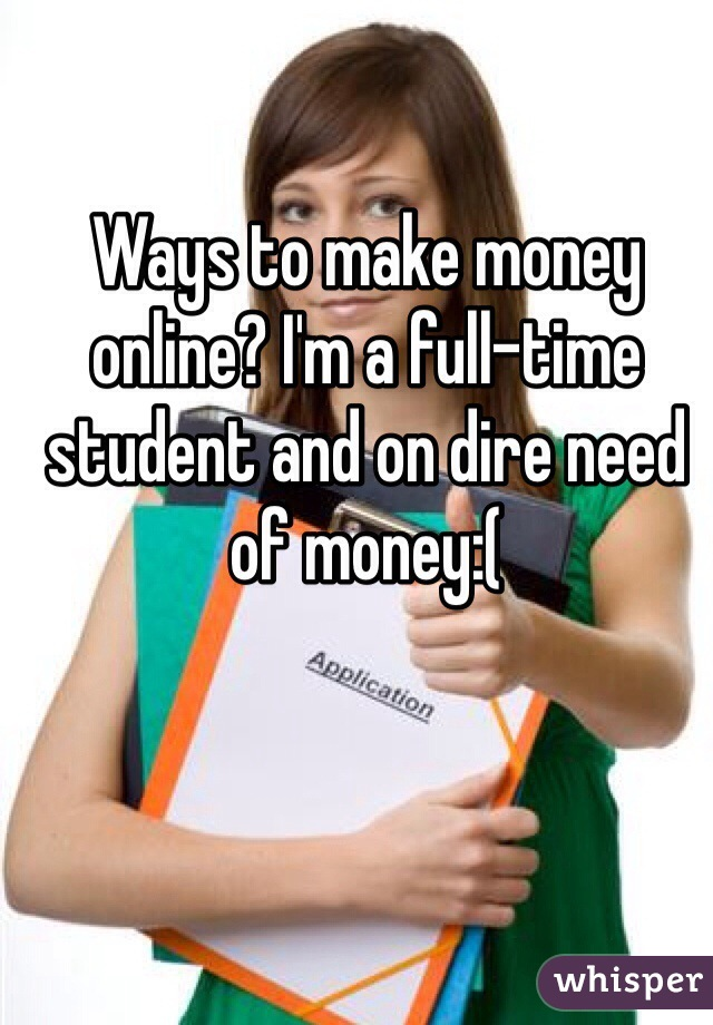 Ways to make money online? I'm a full-time student and on dire need of money:(
