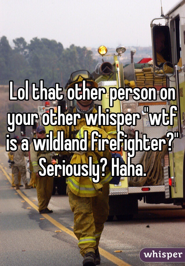 "Lol that other person on your other whisper ""wtf is a wildland firefighter?"" Seriously? Haha."