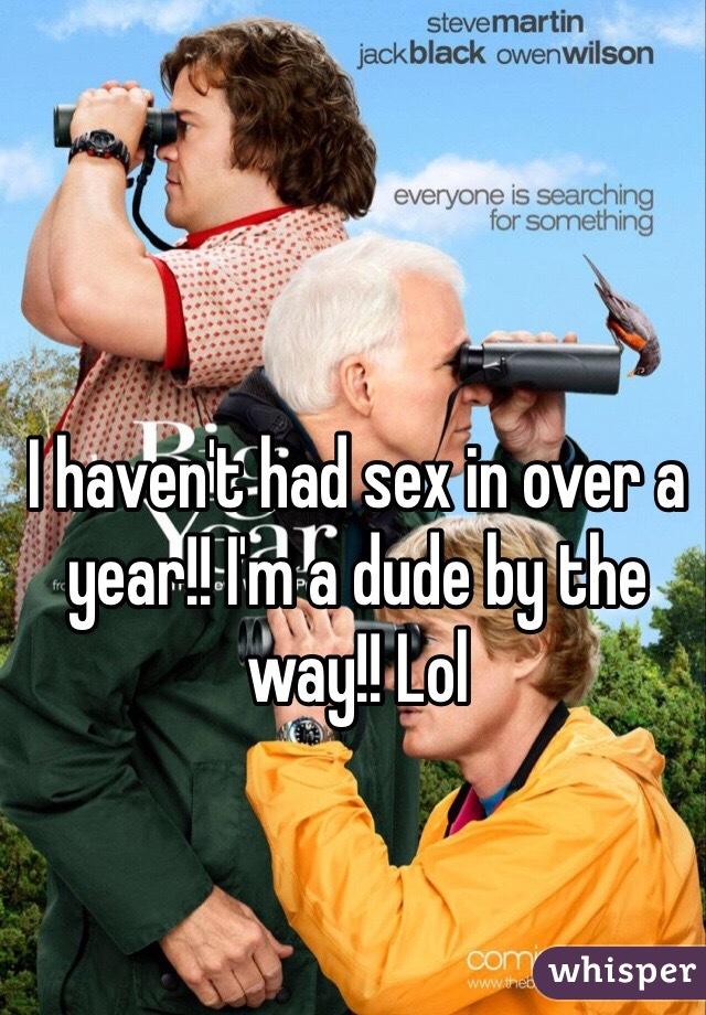 I haven't had sex in over a year!! I'm a dude by the way!! Lol