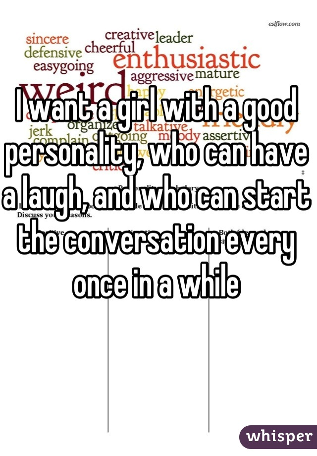 I want a girl with a good personality, who can have a laugh, and who can start the conversation every once in a while