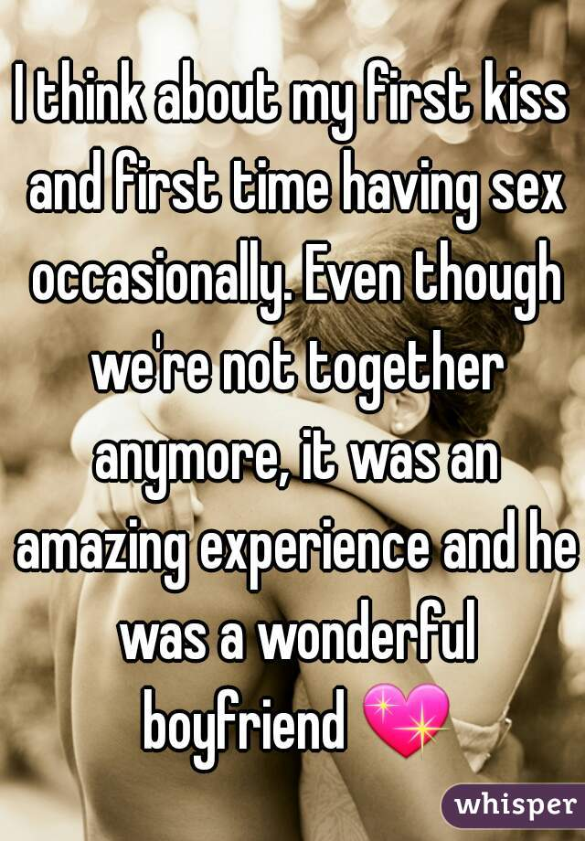 I think about my first kiss and first time having sex occasionally. Even though we're not together anymore, it was an amazing experience and he was a wonderful boyfriend 💖.