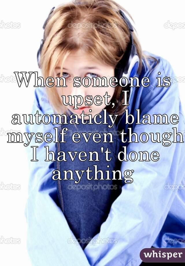When someone is upset, I automaticly blame myself even though I haven't done anything