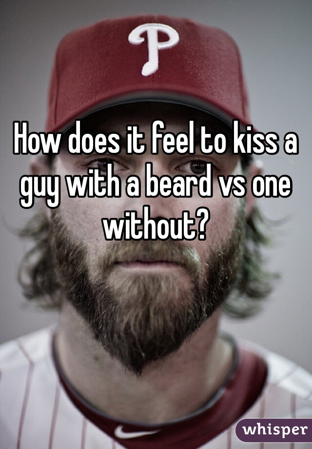 How does it feel to kiss a guy with a beard vs one without?