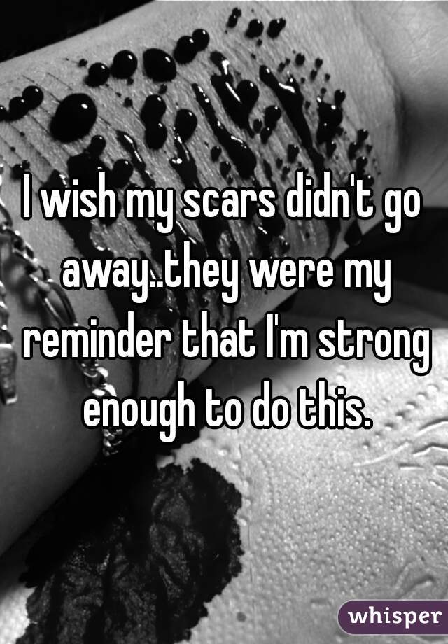 I wish my scars didn't go away..they were my reminder that I'm strong enough to do this.