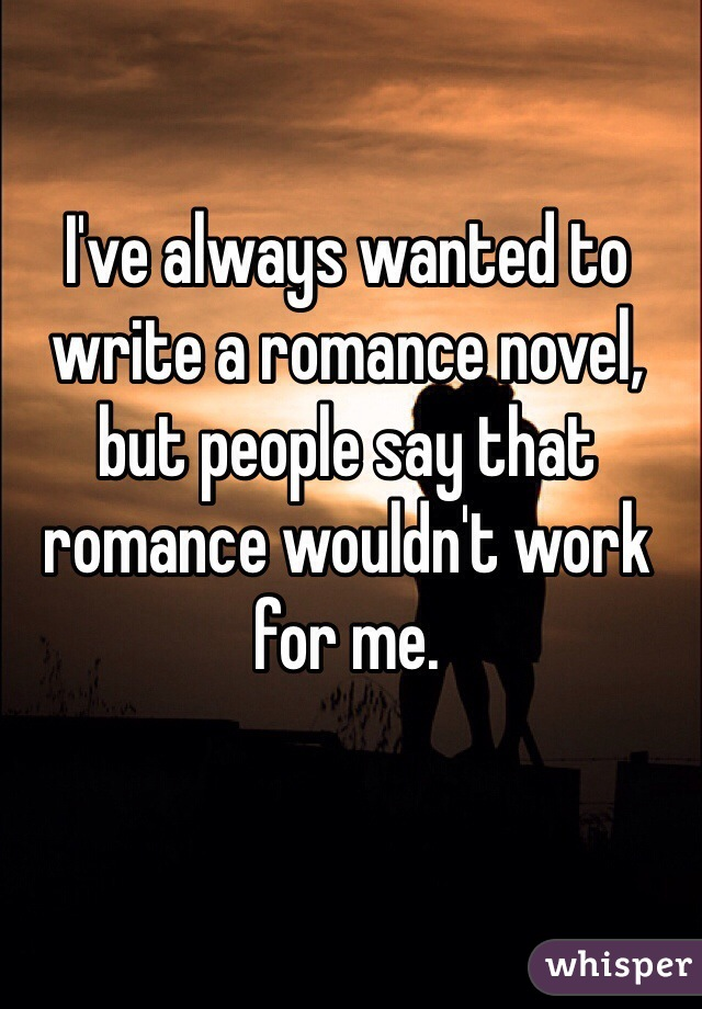 I've always wanted to write a romance novel, but people say that romance wouldn't work for me.