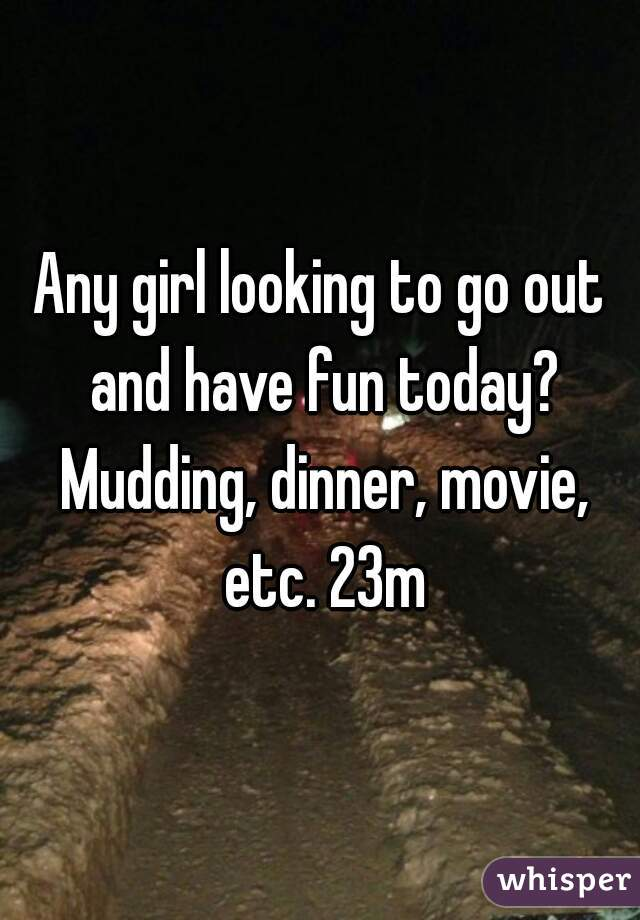 Any girl looking to go out and have fun today? Mudding, dinner, movie, etc. 23m
