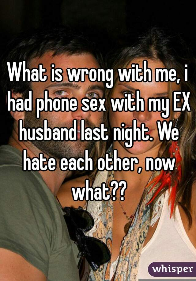 What is wrong with me, i had phone sex with my EX husband last night. We hate each other, now what??