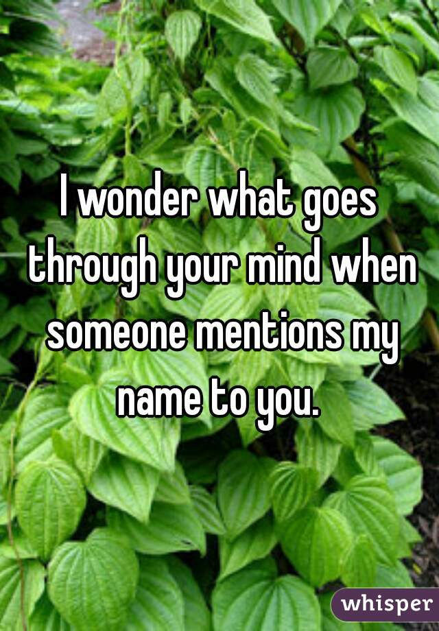 I wonder what goes through your mind when someone mentions my name to you.