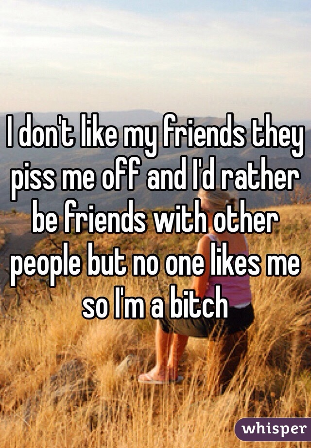 I don't like my friends they piss me off and I'd rather be friends with other people but no one likes me so I'm a bitch