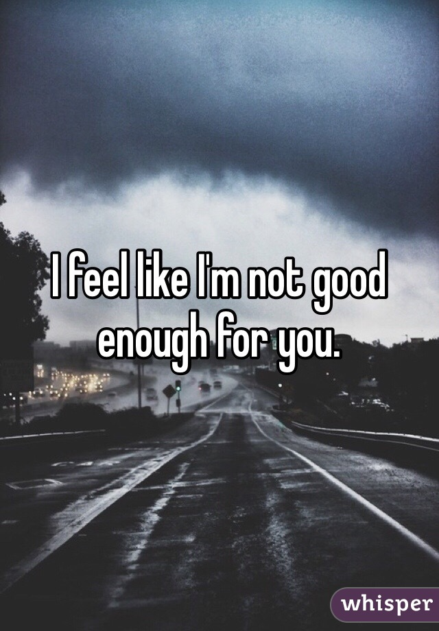 I feel like I'm not good enough for you.
