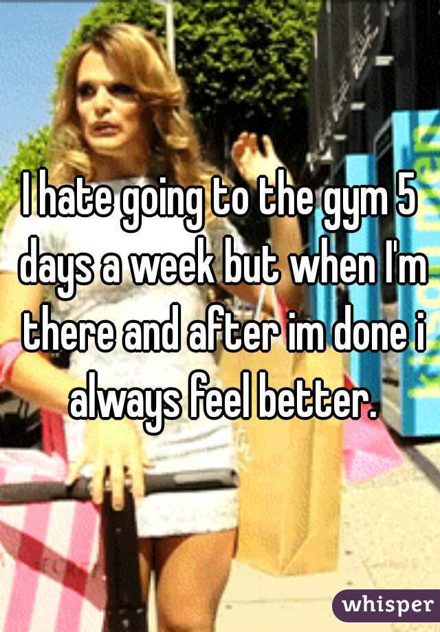 I hate going to the gym 5 days a week but when I'm there and after im done i always feel better.