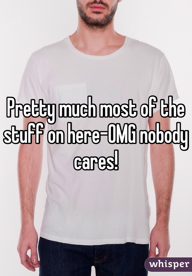 Pretty much most of the stuff on here-OMG nobody cares!