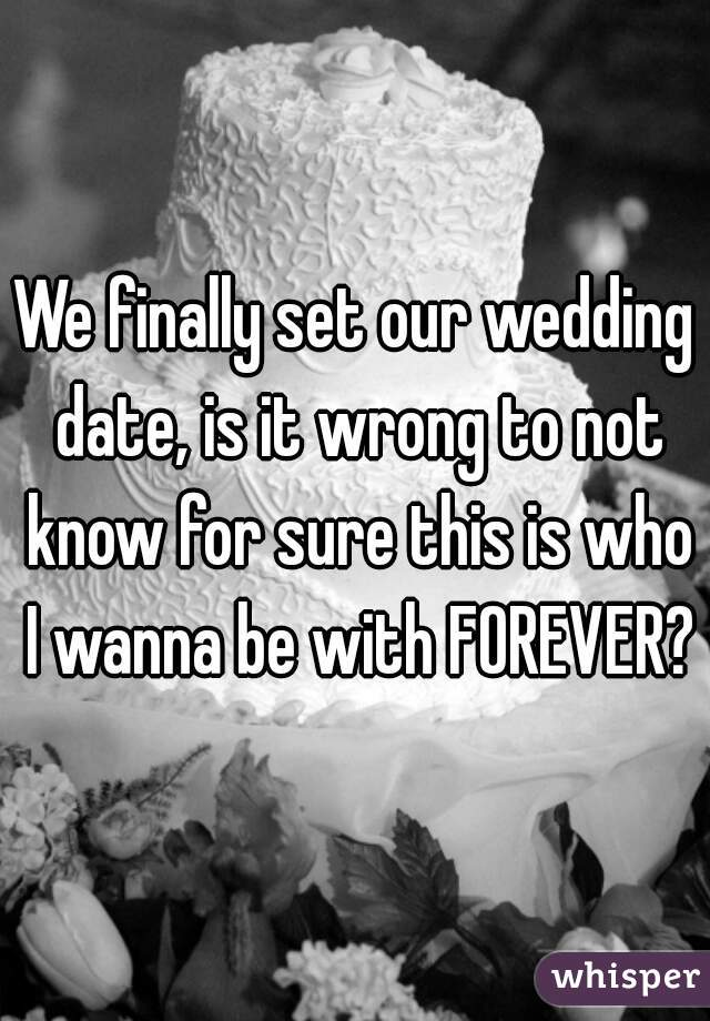 We finally set our wedding date, is it wrong to not know for sure this is who I wanna be with FOREVER?